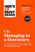 HBR's 10 Must Reads on Managing in a Downturn, Expanded Edition (With Bonus Article