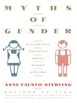 Book cover Myths of gender: biological theories about women and men ; includes a new chapter on brain anatomy, sex differences, and homosexuality