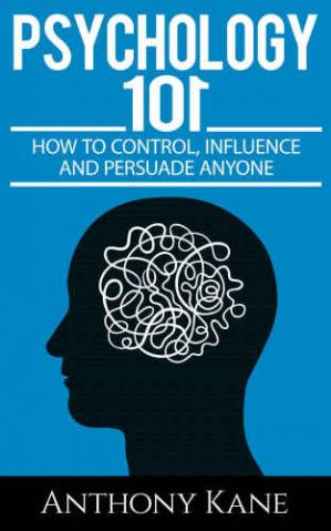 Book cover Psychology 101: How To Control, Influence, Manipulate and Persuade Anyone