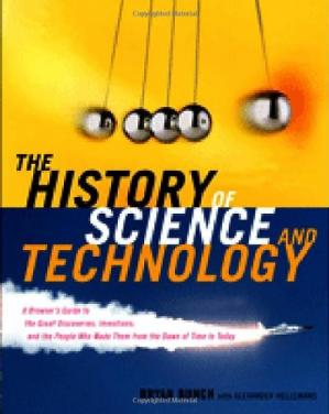 Okładka książki The History of Science and Technology: A Browser's Guide to the Great Discoveries, Inventions, and the People Who Made Them from the Dawn of Time to Today