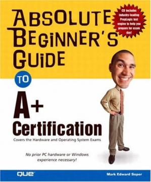 Book cover Absolute Beginner's Guide to A+ Certification: Covers the Hardware and Operating Systems Exam