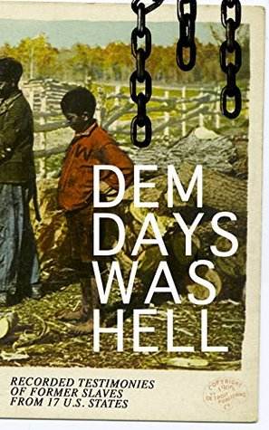 Book cover Dem Days Was Hell - Recorded Testimonies of Former Slaves from 17 U.S. States: True Life Stories from Hundreds of African Americans in South about Their Life in Slavery and after the Liberation