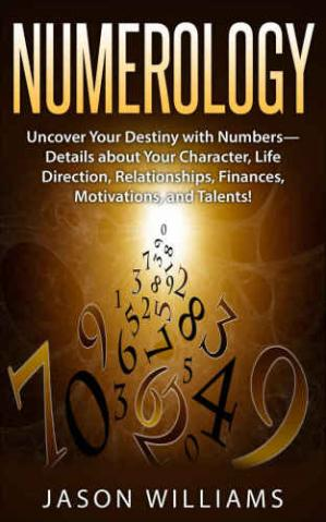 Book cover Numerology: Uncover Your Destiny with Numbers-Details about Your Character, Life Direction, Relationships, Finances, Motivations, and Talents!