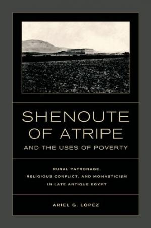 Book cover Shenoute of Atripe and the Uses of Poverty: Rural Patronage, Religious Conflict, and Monasticism in Late Antique Egypt