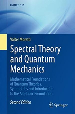 Couverture du livre Spectral Theory and Quantum Mechanics: Mathematical Foundations of Quantum Theories, Symmetries and Introduction to the Algebraic Formulation