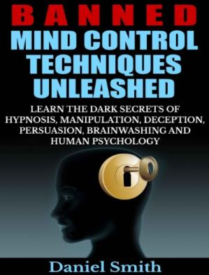 Book cover Banned Mind Control Techniques Unleashed: Learn The Dark Secrets Of Hypnosis, Manipulation, Deception, Persuasion, Brainwashing And Human Psychology