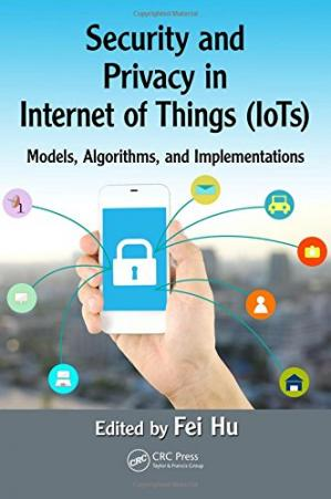 Book cover Security and Privacy in Internet of Things (IoTs): Models, Algorithms, and Implementations