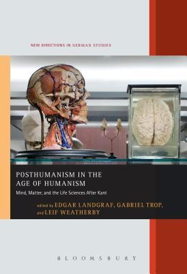 Book cover Posthumanism in the Age of Humanism: Mind, Matter, and the Life Sciences After Kant