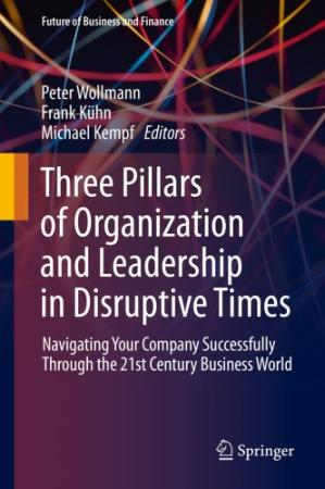 Book cover Three Pillars of Organization and Leadership in Disruptive Times: Navigating Your Company Successfully Through the 21st Century Business World