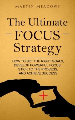Book cover The Ultimate Focus Strategy: How to Set the Right Goals, Develop Powerful Focus, Stick to the Process, and Achieve Success