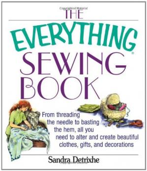 Buchdeckel The Everything Sewing Book: From Threading the Needle to Basting the Hem, All You Need to Alter and Create Beautiful Clothes, Gifts, and Decorations