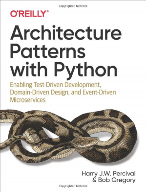 Book cover Architecture Patterns with Python: Enabling Test-Driven Development, Domain-Driven Design, and Event-Driven Microservices