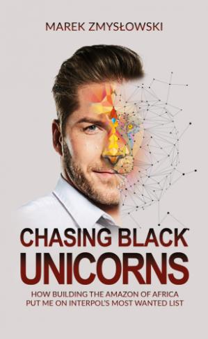Book cover Chasing Black Unicorns: How building the Amazon of Africa put me on Interpol's Most Wanted list