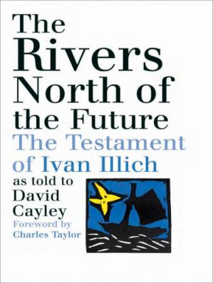 Book cover The Rivers North of the Future - The Testament of Ivan Illich as Told to David Cayley