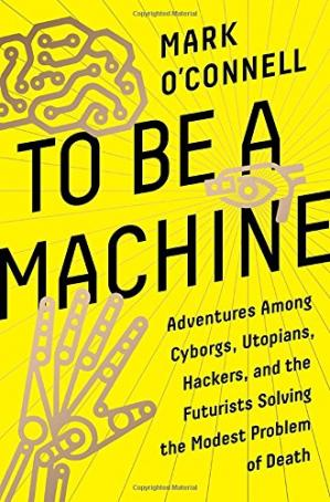 Обложка книги To Be a Machine: Adventures Among Cyborgs, Utopians, Hackers, and the Futurists Solving the Modest Problem of Death