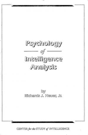 Book cover PSYCHOLOGY OF INTELLIGENCE ANALYSIS (R. J. HEUER, JR.)