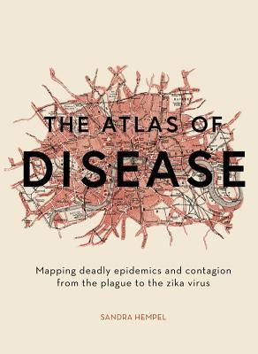 Book cover The Atlas of Disease: Mapping Deadly Epidemics and Contagion from the Plague to the Zika Virus