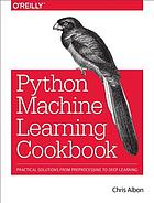 Book cover Machine learning with Python cookbook : practical solutions from preprocessing to deep learning