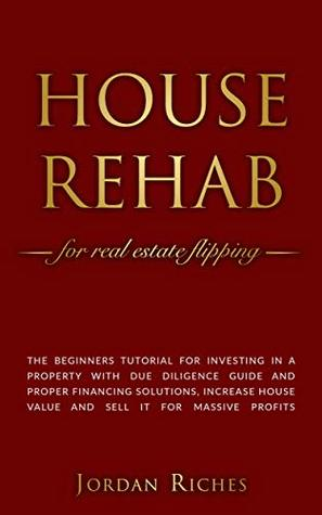 Book cover House Rehab: for Real Estate Flipping - The beginners tutorial for investing in a property with due diligence guide and proper financing solutions, increase ... house value and sell it for massive profits