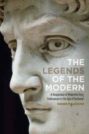 Book cover The Legends of the Modern: A Reappraisal of Modernity from Shakespeare to the Age of Duchamp