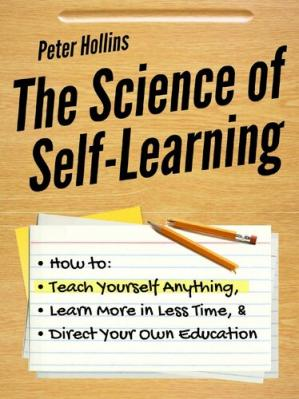 Book cover The Science of Self-Learning: How to Teach Yourself Anything, Learn More in Less Time, and Direct Your Own Education (Learning how to Learn Book 1)