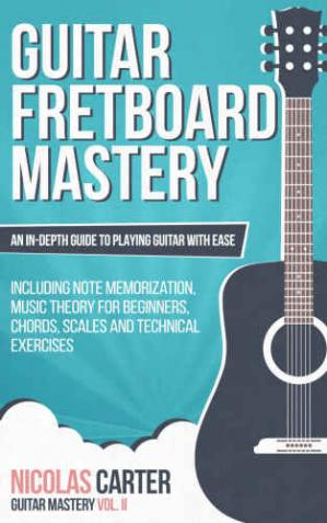 Buchdeckel Guitar: Fretboard Mastery: An In-Depth Guide to Playing Guitar with Ease, Including Note Memorization, Music Theory for Beginners, Chords, Scales and Technical Exercises