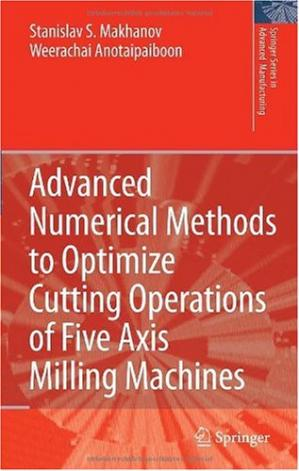 Обкладинка книги Advanced Numerical Methods to Optimize Cutting Operations of Five Axis Milling Machines (Springer Series in Advanced Manufacturing)