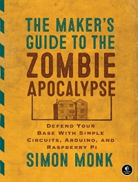 Book cover The Maker's Guide to the Zombie Apocalypse: Defend Your Base with Simple Circuits, Arduino, and Raspberry Pi