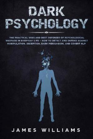 Обкладинка книги Dark Psychology: The Practical Uses and Best Defenses of Psychological Warfare in Everyday Life - How to Detect and Defend Against Manipulation, Deception, Dark Persuasion, and Covert NLP