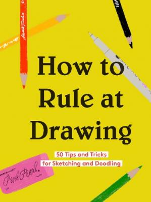 Εξώφυλλο βιβλίου How to rule at drawing : 50 tips and tricks for sketching and doodling