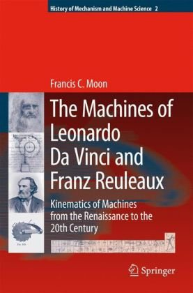 Book cover The Machines of Leonardo Da Vinci and Franz Reuleaux: Kinematics of Machines from the Renaissance to the 20th Century (History of Mechanism and Machine Science)