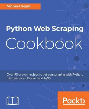 Book cover Python Web Scraping Cookbook: Over 90 proven recipes to get you scraping with Python, micro services, Docker and AWS