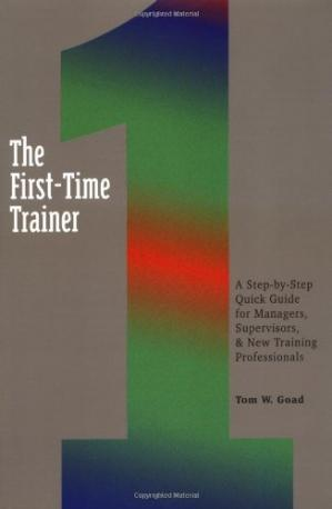 Book cover The First-Time Trainer: A Step-by-Step Quick Guide for Managers, Supervisors, and New Training Professionals