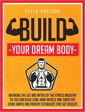 Copertina Build Your Dream Body: Breaking the Lies and Myths of the Fitness Industry So You Can Build Lean, Hard Muscle and Shred Fat Using Simple and Proven Techniques That Get Results
