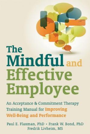 Book cover The Mindful and Effective Employee: An Acceptance and Commitment Therapy Training Manual for Improving Well-Being and Performance