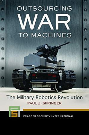 Book cover Outsourcing War to Machines: The Military Robotics Revolution