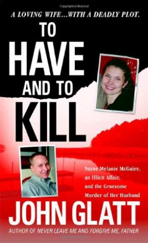 Εξώφυλλο βιβλίου To have and to kill : Nurse Melanie McGuire, an illicit affair, and the gruesome murder of her husband