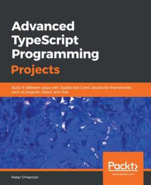 Book cover Advanced TypeScript programming projects : build 9 different apps with TypeScript 3 and JavaScript frameworks such as Angular, React, and Vue