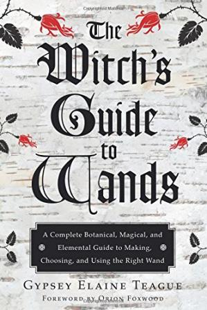 Обкладинка книги The witch's guide to wands : a complete botanical, magical, and elemental guide to making, choosing, and using the right wand