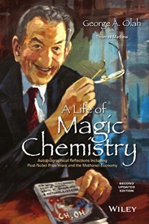 Book cover A life of magic chemistry : autobiographical reflections including post-Nobel Prize years and the methanol economy
