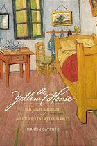Book cover The yellow house : Van Gogh, Gauguin, and nine turbulent weeks in Arles
