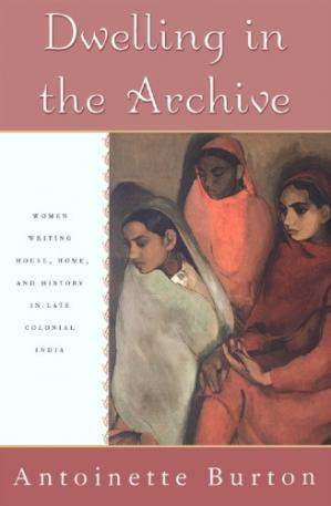 Book cover Dwelling in the Archive: Women Writing House, Home, and History in Late Colonial India