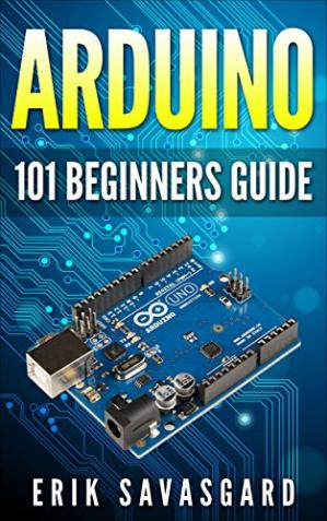 Book cover Arduino For Beginners: How to get started with your arduino, including Arduino basics, Arduino tips and tricks, Arduino projects and more!