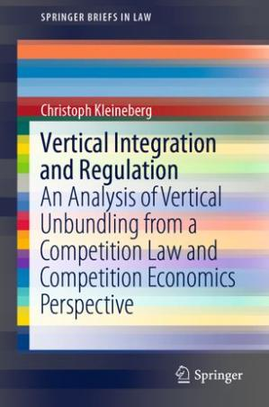 Book cover Vertical Integration and Regulation: An Analysis of Vertical Unbundling from a Competition Law and Competition Economics Perspective