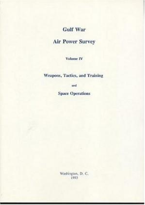 Couverture du livre Gulf War Air Power Survey, Volume IV: Weapons, Tactics, and Training and Space Operations