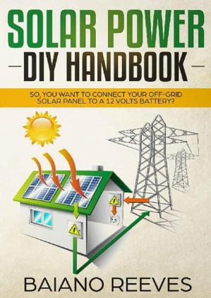 Book cover Solar Power DIY Handbook: So, You Want To Connect Your Off-Grid Solar Panel to a 12 Volts Battery?