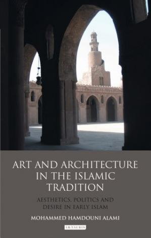 Book cover Art and Architecture in the Islamic Tradition: Aesthetics, Politics and Desire in Early Islam (Library of Modern Middle East Studies)