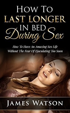 Обкладинка книги How To Last Longer In Bed During Sex: How To Have An Amazing Sex Life Without The Fear Of Premature Ejaculation