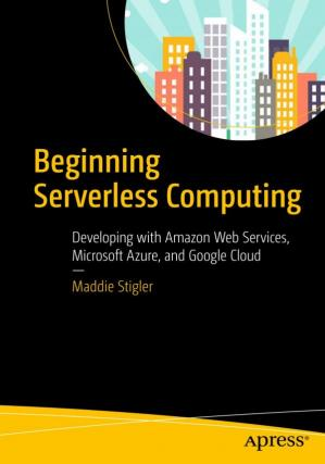 Book cover  Beginning Serverless Computing: Developing with Amazon Web Services, Microsoft Azure, and Google Cloud