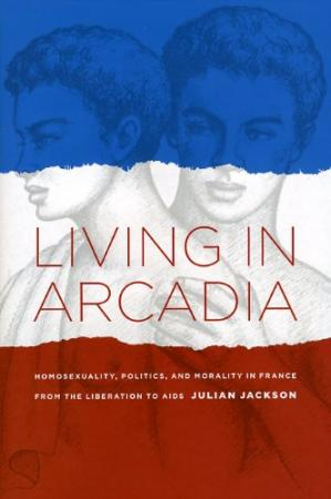 书籍封面 Living in Arcadia: Homosexuality, Politics, and Morality in France from the Liberation to AIDS